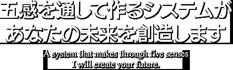 五感を通して作るシステムがあなたの未来を創造します。A system that makes through five senses I will create your future.